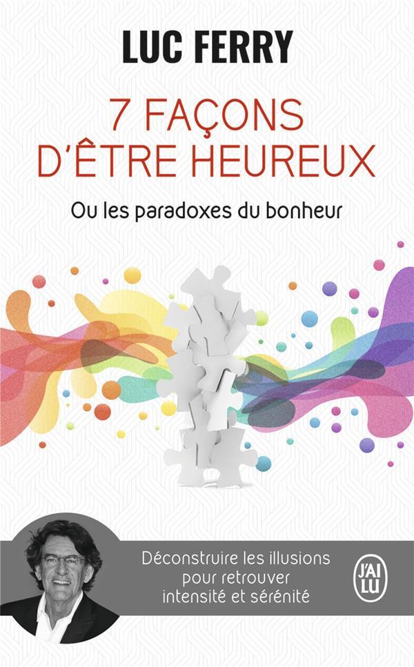 7 FACONS D'ETRE HEUREUX OU LES PARADOXES DU BONHEUR - DECONSTRUIRE LES ILLUSIONS POUR RETROUVER INTE