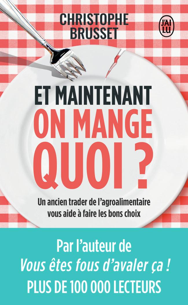 ET MAINTENANT, ON MANGE QUOI ? - UN ANCIEN INDUSTRIEL DE L'AGROALIMENTAIRE VOUS AIDE A FAIRE LES BON