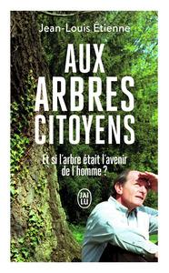 AUX ARBRES CITOYENS - ET SI L'ARBRE ETAIT L'AVENIR DE L'HOMME ?