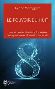 LE POUVOIR DU HUIT - LA SCIENCE DES INTENTIONS FOCALISEES POUR GUERIR AUTRUI ET TRANSFORMER SA VIE