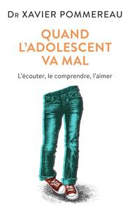 QUAND L'ADOLESCENT VA MAL - L'ECOUTER, LE COMPRENDRE, L'AIMER
