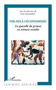 PAR DELA L'ECONOMISME - LA QUERELLE DU PRIMAT EN SCIENCES SOCIALES