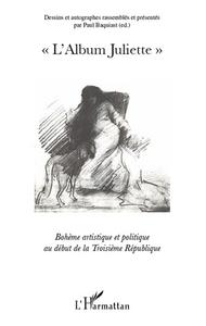 """""""L'ALBUM JULIETTE"""" - BOHEME ARTISTIQUE ET POLITIQUE AU DEBUT DE LA TROISIEME REPUBLIQUE"""