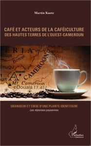 CAFE ET ACTEURS DE LA CAFEICULTURE DES HAUTES TERRES DE L'OUEST-CAMEROUN - GRANDEUR ET CRISE D'UNE P