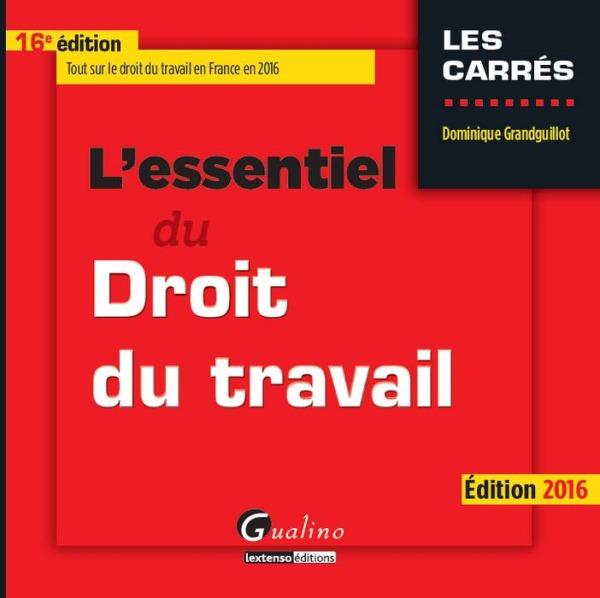 L'ESSENTIEL DU DROIT DU TRAVAIL 2016 - 16EME EDITION - TOUT SUR LE DROIT DU TRAVAIL EN FRANCE EN 201