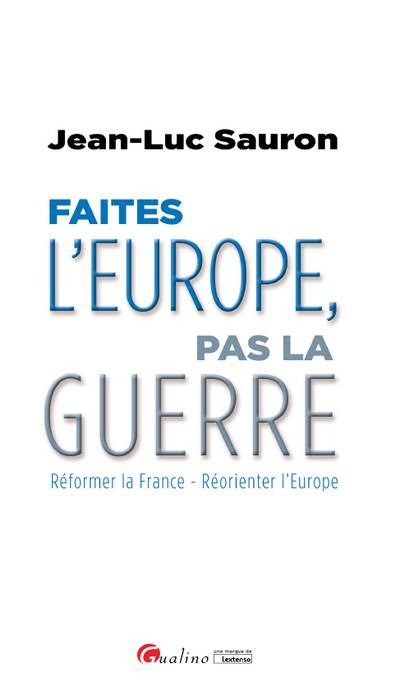 FAITES L'EUROPE, PAS LA GUERRE - REFORMER LA FRANCE - REORIENTER L'EUROPE