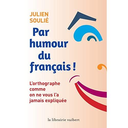 Par humour du francais ! - l'orthographe comme on ne vous l'a jamais expliquee