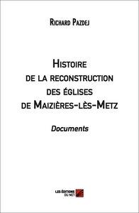 HISTOIRE DE LA RECONSTRUCTION DES EGLISES DE MAIZIERES-LES-METZ. DOCUMENTS