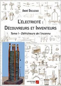 L ELECTRICITE : DECOUVREURS ET INVENTEURS - TOME I - DEFRICHEURS DE L INCONNU