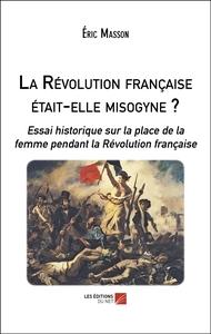 LA REVOLUTION FRANCAISE ETAIT-ELLE MISOGYNE ? - ESSAI HISTORIQUE SUR LA PLACE DE LA FEMME PENDANT LA