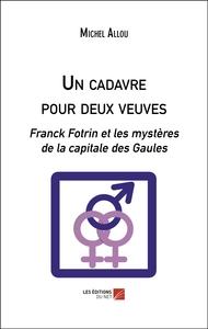 UN CADAVRE POUR DEUX VEUVES - FRANCK FOTRIN ET LES MYSTERES DE LA CAPITALE DES GAULES