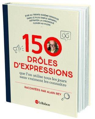 150 DROLES D'EXPRESSIONS - QUE L'ON UTILISAIT TOUS LES JOURS SANS VRAIMENT LES CONNAITRE