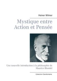 MYSTIQUE ENTRE ACTION ET PENSEE - UNE NOUVELLE INTRODUCTION A LA PHILOSOPHIE DE MAURICE BLONDEL