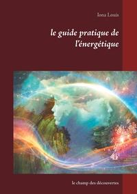 LE GUIDE PRATIQUE DE L'ENERGETIQUE - T01 - LE GUIDE PRATIQUE DE L'ENERGETIQUE - LE CHAMP DES DECOUVE