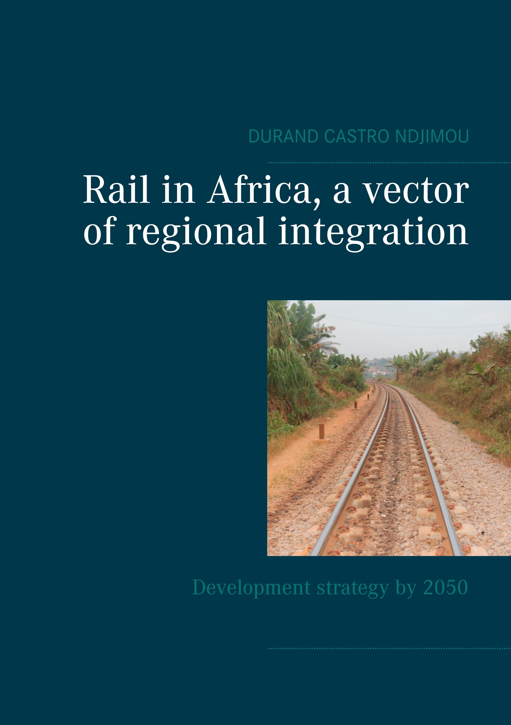 RAIL IN AFRICA, A VECTOR OF INTEGRATION - DEVELOPMENT STRATEGY BY 2050