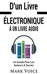 D'UN LIVRE ELECTRONIQUE A UN LIVRE AUDIO - UN GUIDE POUR LES AUTEURS A SUCCES - GAGNER DE L'ARGENT A