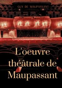 L'OEUVRE THEATRALE DE MAUPASSANT - L'INTEGRALE DES PIECES