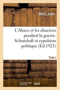 L'ALSACE ET LES ALSACIENS PENDANT LA GUERRE. TOME I. SCHUTZHAFT ET EXPULSION POLITIQUE - 17E CONFERE