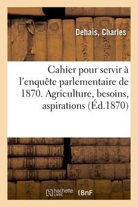 CAHIER POUR SERVIR A L'ENQUETE PARLEMENTAIRE DE 1870. L'AGRICULTURE, SES BESOINS, SES ASPIRATIONS