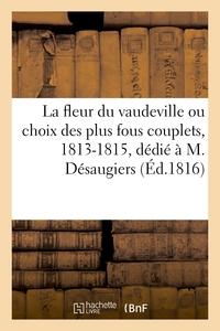 LA FLEUR DU VAUDEVILLE OU CHOIX DES PLUS FOUS COUPLETS, 1813-1815, DEDIE A M. DESAUGIERS