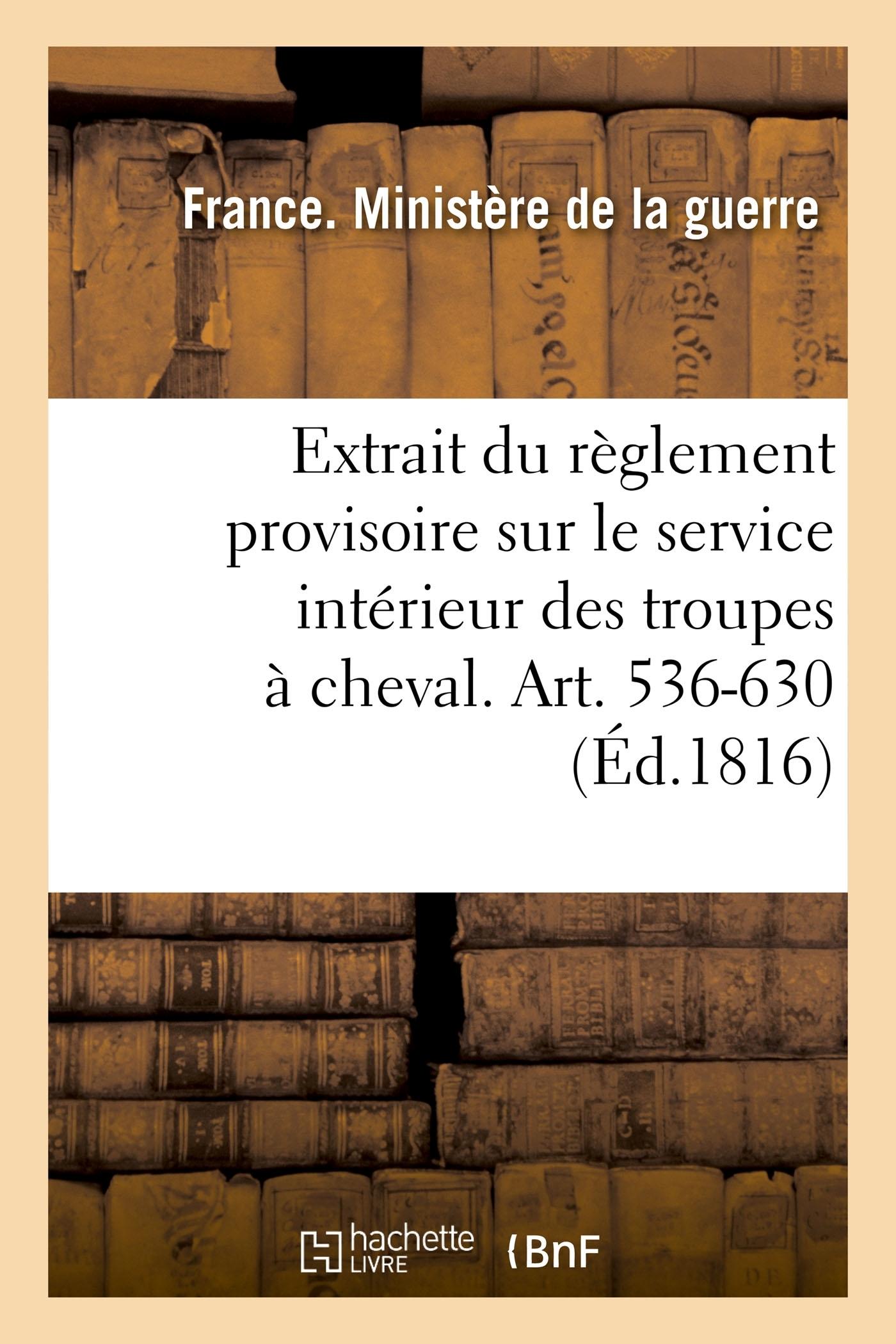 EXTRAIT DU REGLEMENT PROVISOIRE SUR LE SERVICE INTERIEUR DES TROUPES A CHEVAL. ART. 536-630