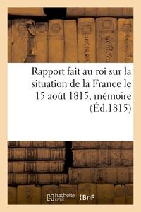 RAPPORT FAIT AU ROI SUR LA SITUATION DE LA FRANCE LE 15 AOUT 1815, MEMOIRE