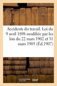 ACCIDENTS DU TRAVAIL. LOI 9 AVRIL 1898, MODIFIEE PAR LES LOIS 22 MARS 1902 ET 31 MARS 1905, DECRETS