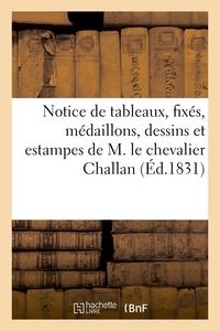 NOTICE DE TABLEAUX, FIXES, MEDAILLONS, DESSINS ET ESTAMPES DE M. LE CHEVALIER CHALLAN