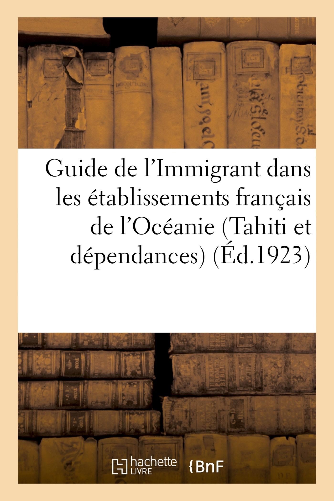 GUIDE DE L'IMMIGRANT DANS LES ETABLISSEMENTS FRANCAIS DE L'OCEANIE (TAHITI ET DEPENDANCES)