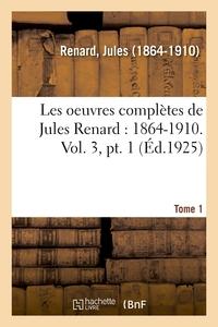 LES OEUVRES COMPLETES DE JULES RENARD : 1864-1910. VOL. 3, PT. 1