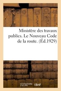 MINISTERE DES TRAVAUX PUBLICS. LE NOUVEAU CODE DE LA ROUTE - TEXTE OFFICIEL DES LOIS ET DECRETS ENTI