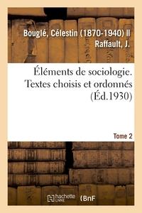 ELEMENTS DE SOCIOLOGIE. TEXTES CHOISIS ET ORDONNES, PAR C. BOUGLE ET J. RAFFAULT. 2E EDITION, REVUE