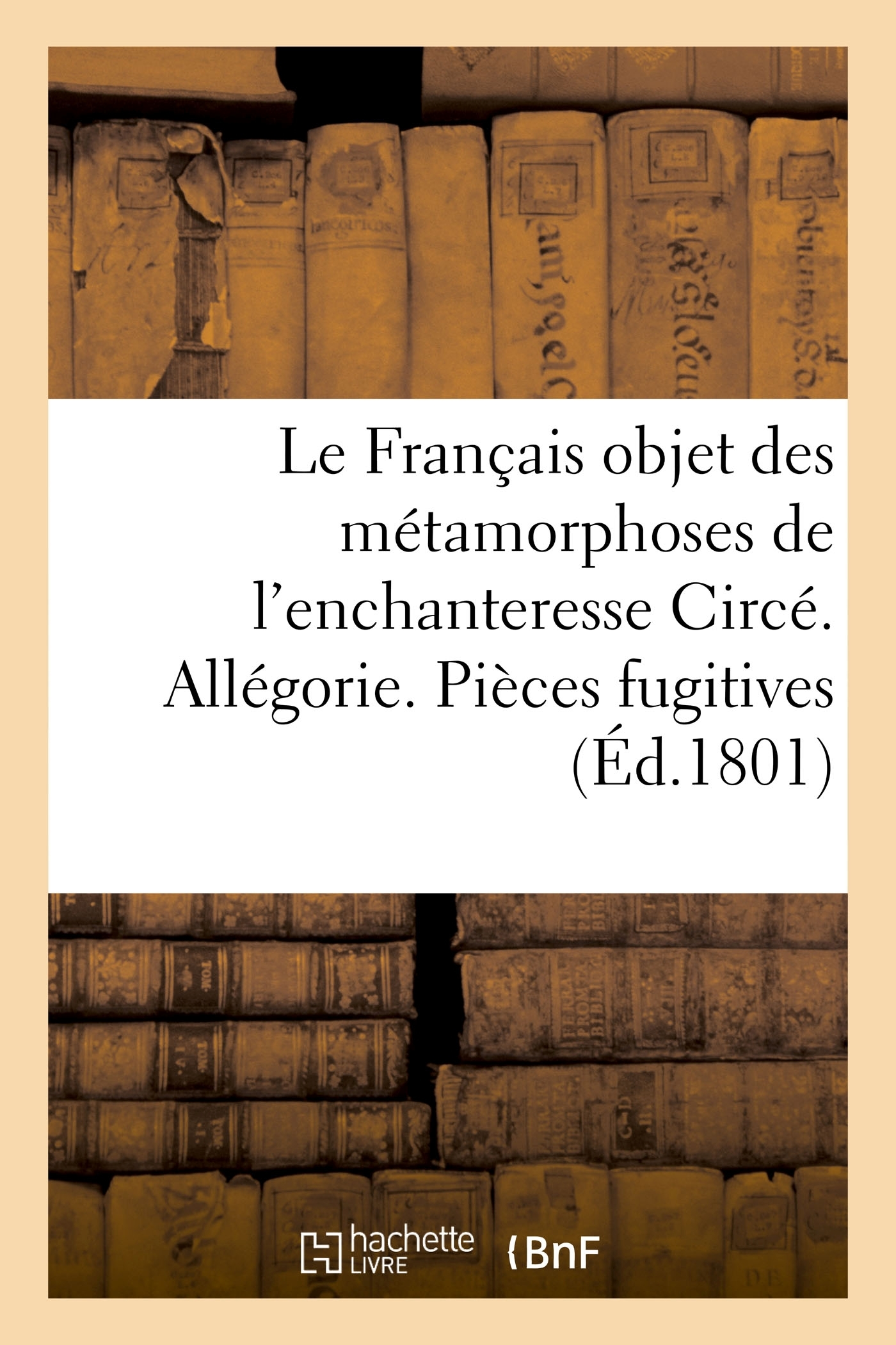 LE FRANCAIS OBJET DES METAMORPHOSES DE L'ENCHANTERESSE CIRCE. ALLEGORIE. PIECES FUGITIVES