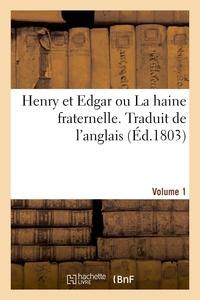HENRY ET EDGAR OU LA HAINE FRATERNELLE. TRADUIT DE L'ANGLAIS. VOLUME 1