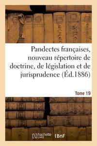 PANDECTES FRANCAISES, NOUVEAU REPERTOIRE DE DOCTRINE, DE LEGISLATION ET DE JURISPRUDENCE - TOME 19.