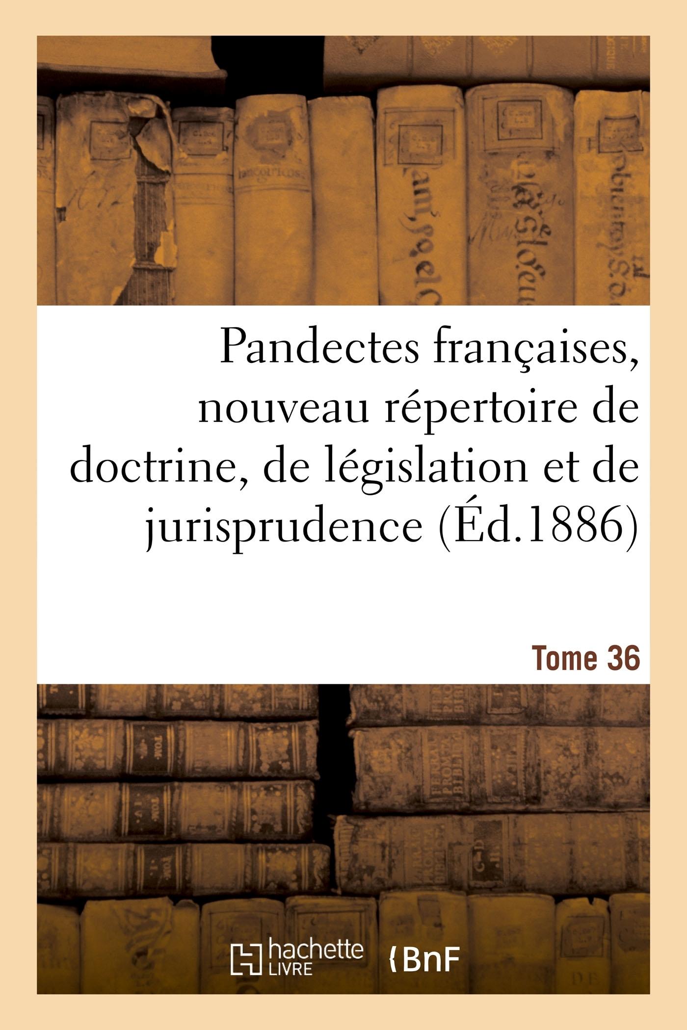 PANDECTES FRANCAISES, NOUVEAU REPERTOIRE DE DOCTRINE, DE LEGISLATION ET DE JURISPRUDENCE - TOME 36.