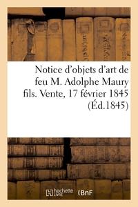 NOTICE D'OBJETS D'ART DE FEU M. ADOLPHE MAURY FILS. VENTE, 17 FEVRIER 1845