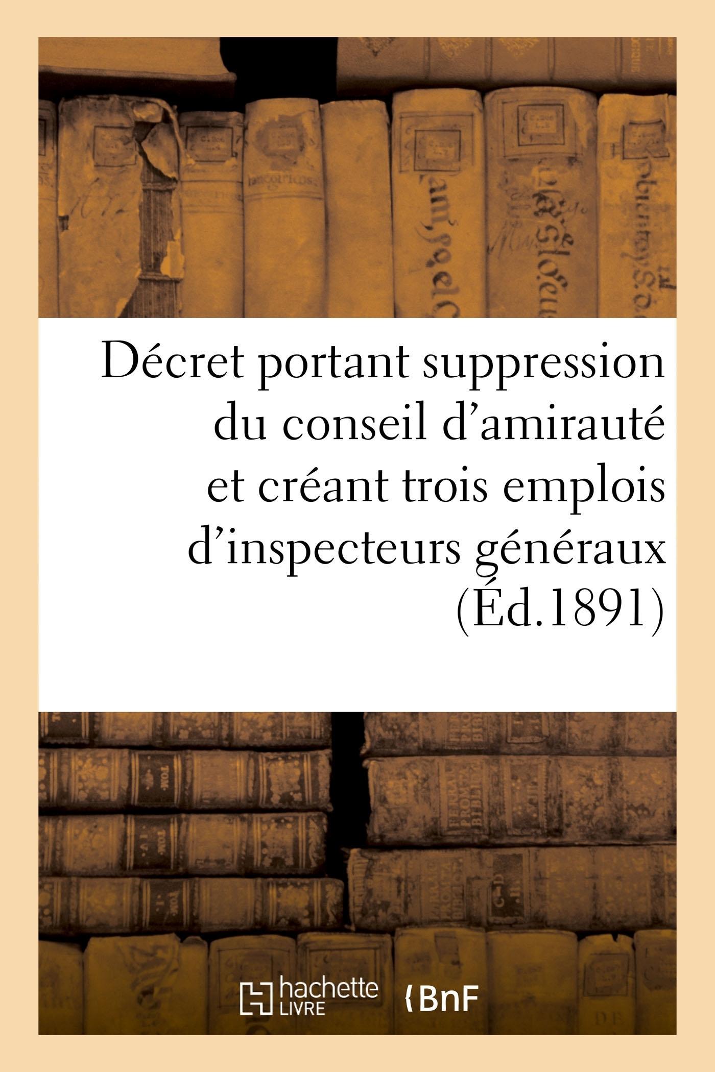 DECRET PORTANT SUPPRESSION DU CONSEIL D'AMIRAUTE ET CREANT TROIS EMPLOIS D'INSPECTEURS GENERAUX - UN