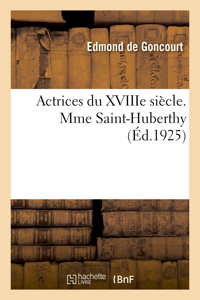 ACTRICES DU XVIIIE SIECLE. MME SAINT-HUBERTHY, D'APRES SA CORRESPONDANCE ET SES PAPIERS DE FAMILLE