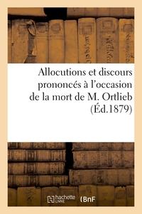 ALLOCUTIONS ET DISCOURS PRONONCES A L'OCCASION DE LA MORT DE M. ORTLIEB - PROFESSEUR A LA FACULTE DE