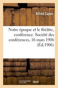 NOTRE EPOQUE ET LE THEATRE, CONFERENCE. SOCIETE DES CONFERENCES, 16 MARS 1906