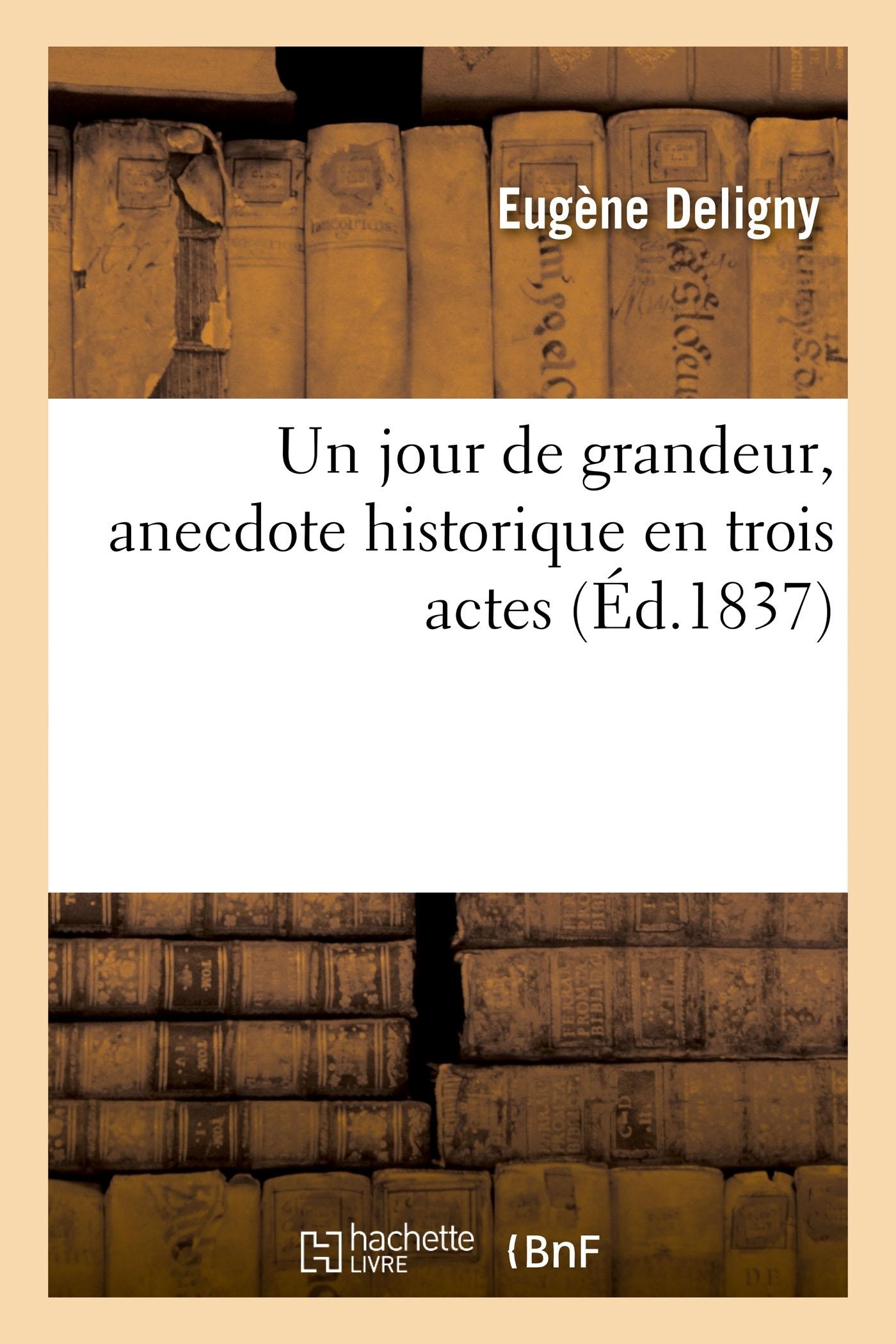 UN JOUR DE GRANDEUR, ANECDOTE HISTORIQUE EN TROIS ACTES