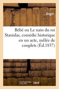 BEBE OU LE NAIN DU ROI STANISLAS, COMEDIE HISTORIQUE EN UN ACTE, MELEE DE COUPLETS