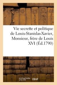 VIE SECRETTE ET POLITIQUE DE LOUIS-STANISLAS-XAVIER, MONSIEUR, FRERE DE LOUIS XVI