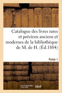 CATALOGUE DES LIVRES RARES ET PRECIEUX ANCIENS ET MODERNES DE LA BIBLIOTHEQUE DE M. DE H. PARTIE 1