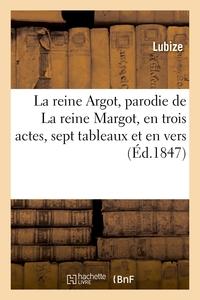 LA REINE ARGOT, PARODIE DE LA REINE MARGOT, EN TROIS ACTES, SEPT TABLEAUX ET EN VERS