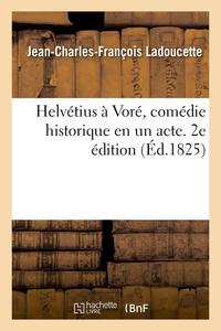 HELVETIUS A VORE, COMEDIE HISTORIQUE EN UN ACTE. 2E EDITION