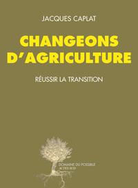 CHANGEONS D'AGRICULTURE - REUSSIR LA TRANSITION
