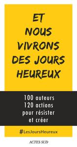 ET NOUS VIVRONS DES JOURS HEUREUX - 100 AUTEURS, 120 ACTIONS POUR RESISTER ET CREER