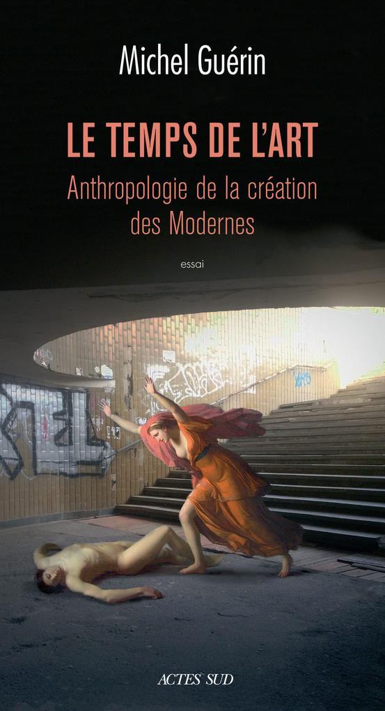 TEMPS DE LART (LE) - ANTHROPOLOGIE DE LA CREATION DES MODERNES